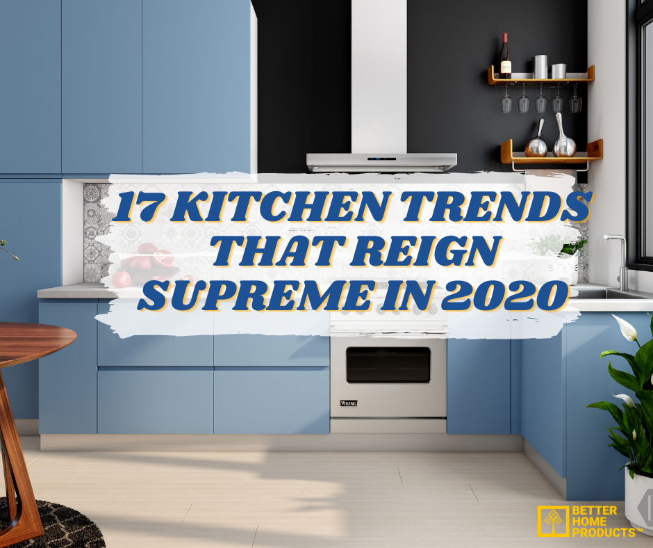 17 KITCHEN TRENDS THAT REIGN SUPREME IN 2020